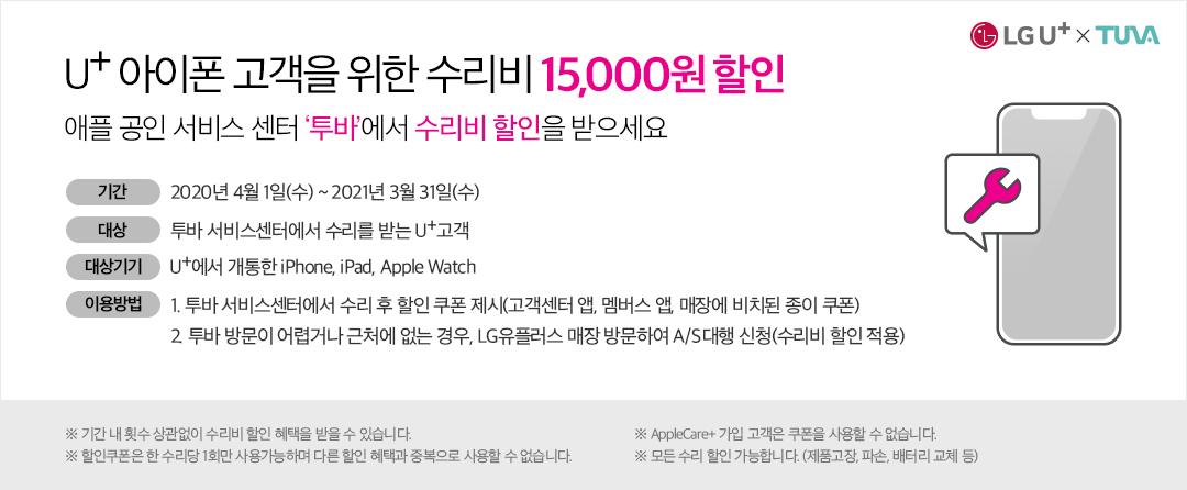 U+ 아이폰 고객을 위한 수리비 15000원 할인 애플 공인 서비스 센터 투바에서 수리비 할인을 받으세요 기간 2020년 4월 1일(수)~2021년 3월 31일(수) 대상 투바 서비스센터에서 수리를 받는 U+고객 대상기기 U+에서 개통한 iPhone, iPad, Apple Watch 이용방법 1. 투바 서비스센터에서 수리 후 할인 쿠폰 제시(고객센터 앱, 멤버스 앱, 매장에 비치된 종이 쿠폰) 2. 투바 방문이 어렵거나 근처에 없는 경우, LG유플러스 매장 방문하여 A/S 대행 신청(수리비 할인 적용) ※기간 내 횟수 상관없이 수리비 할인 혜택을 받을 수 있습니다. ※AppleCare+ 가입 고객은 쿠폰을 사용할 수 없습니다. ※할인쿠폰은 한 수리당 1회만 사용가능하며 다른 할인 혜택과 중복으로 사용할 수 없습니다. ※모든 수리 할인 가능합니다.(제품고장, 파손, 배터리 교체 등) LG U+ X TUVA 로고 휴대폰/스패너 이미지